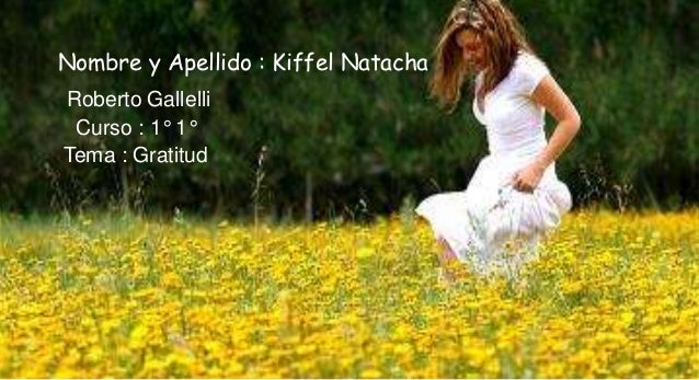 Nombre y Apellido : Kiffel NatachaRoberto Gallelli Curso : 1° 1°Tema : Gratitud