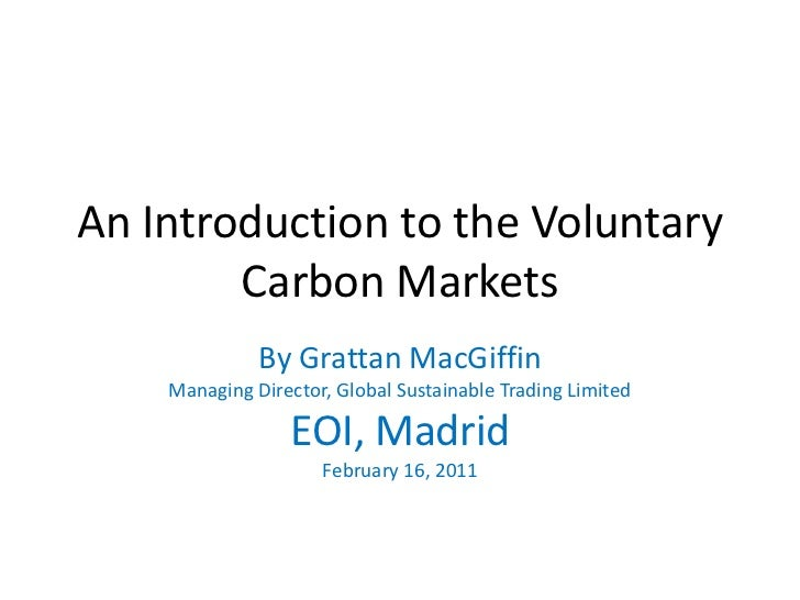An Introduction to the Voluntary Carbon Markets<br />By Grattan MacGiffin<br />Managing Director, Global Sustainable Tradi...