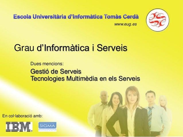 www.eug.es Grau d'Informàtica i Serveis En col·laboració amb: Dues mencions: Gestió de Serveis Tecnologies Multimèdia en e...