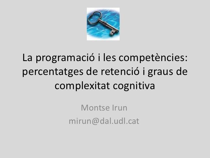 La programació i les competències:percentatges de retenció i graus de       complexitat cognitiva            Montse Irun  ...