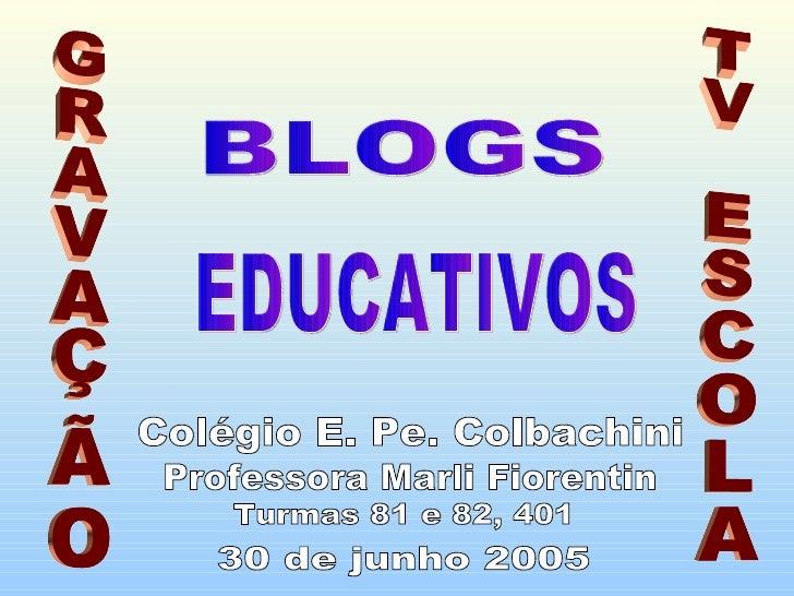 GRAVAÇÃO TV ESCOLA BLOGS EDUCATIVOS 30 de junho 2005 Colégio E. Pe. Colbachini Professora Marli Fiorentin Turmas 81 e 82, ...