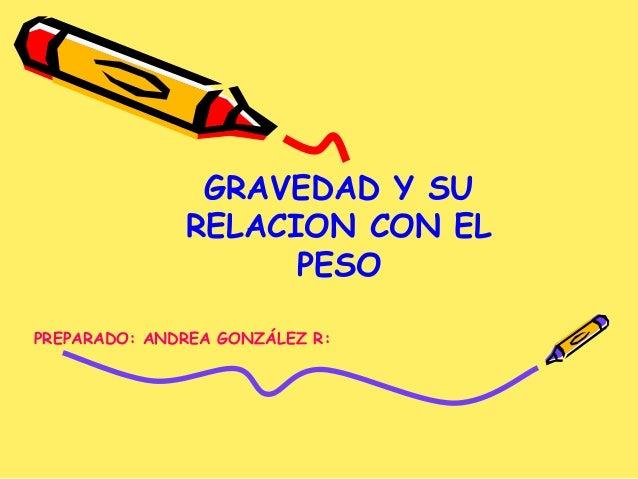 GRAVEDAD Y SU RELACION CON EL PESO PREPARADO: ANDREA GONZÁLEZ R: