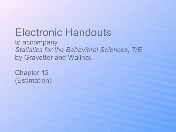 Electronic Handouts to accompany Statistics for the Behavioral Sciences, 7/E  by Gravetter and Wallnau Chapter 12 (Estimat...