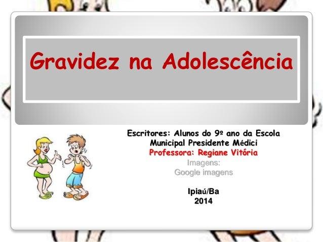Gravidez na Adolescência Escritores: Alunos do 9º ano da Escola Municipal Presidente Médici Professora: Regiane Vitória Im...