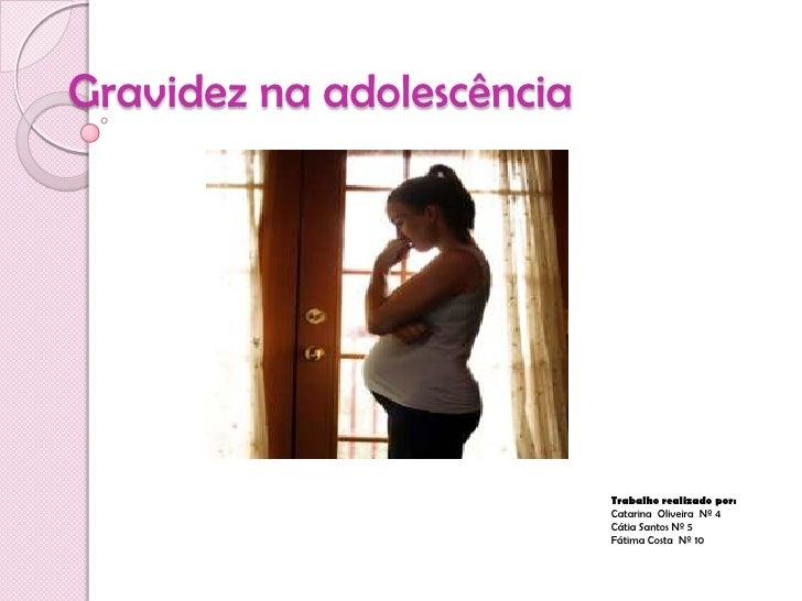 Gravidez na adolescência<br />Trabalho realizado por:<br />Catarina  Oliveira  Nº 4<br />Cátia Santos Nº 5<br />Fátima Co...