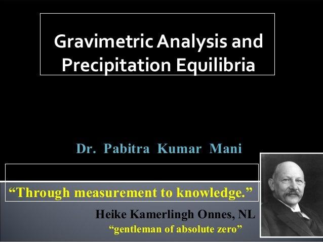 Gravimetric Analysis and Precipitation Equilibria Analytical Chemistry,  ACSS-501  Class – I to VI  Dr. Pabitra Kumar Mani...