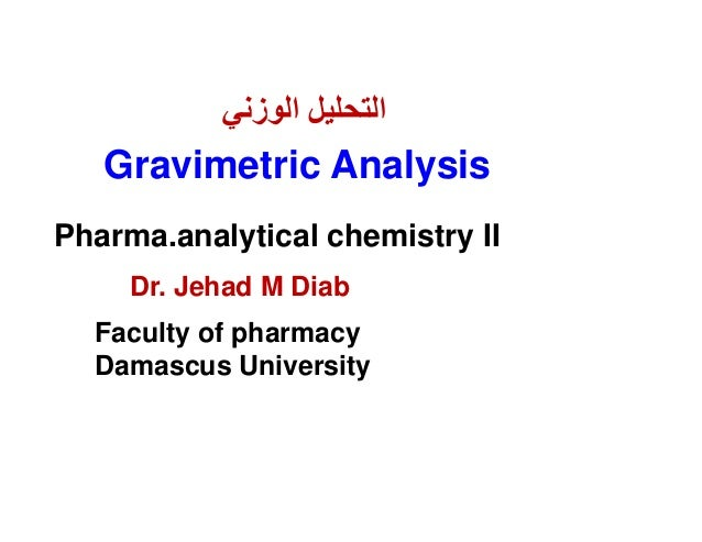 Dr. Jehad M DiabFaculty of pharmacyDamascus UniversityGravimetric Analysis‫اﻟوزﻧﻲ‬ ‫اﻟﺗﺣﻠﯾل‬Pharma.analytical chemistry II