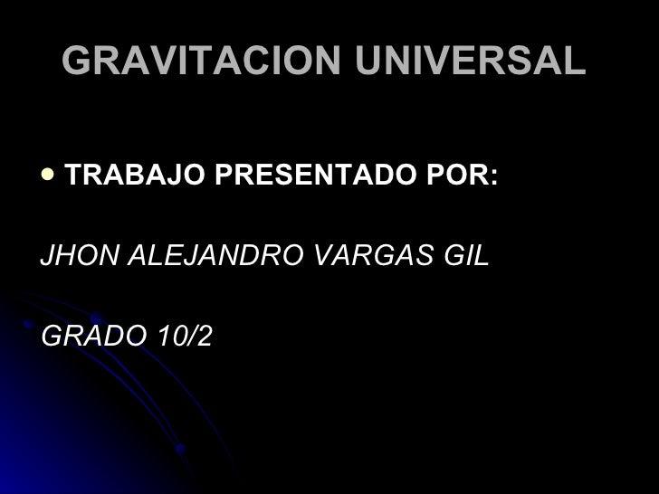 GRAVITACION UNIVERSAL  <ul><li>TRABAJO PRESENTADO POR: </li></ul><ul><li>JHON ALEJANDRO VARGAS GIL </li></ul><ul><li>GRADO...