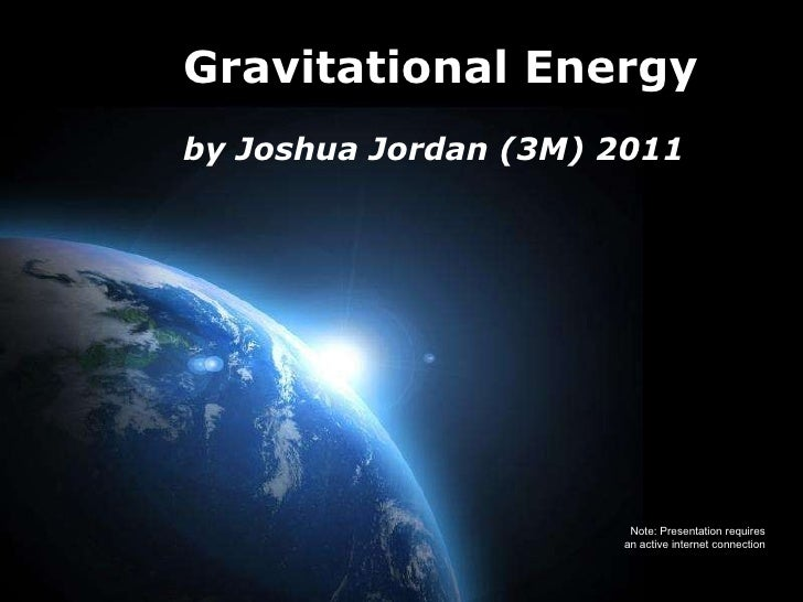 Gravitational Energy by Joshua Jordan (3M) 2011 Note: Presentation requires an active internet connection