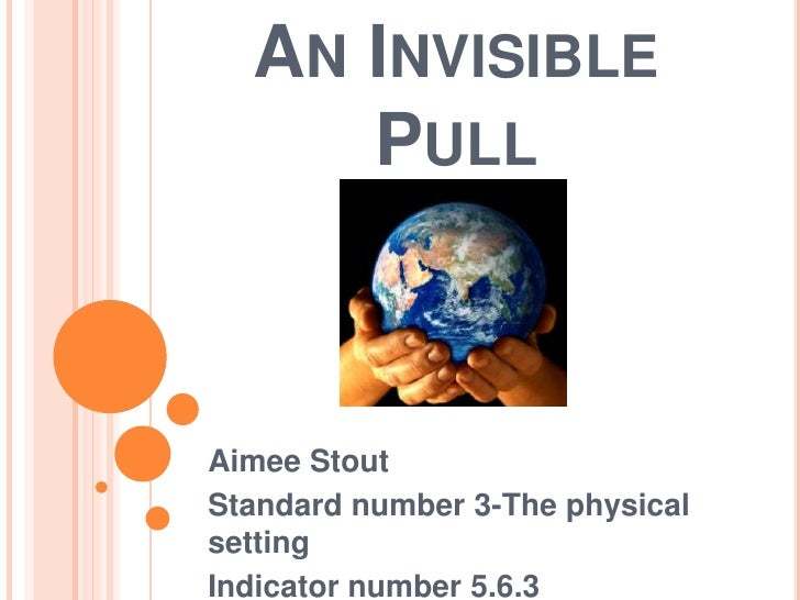 An Invisible Pull<br />Aimee Stout<br />Standard number 3-The physical setting<br />Indicator number 5.6.3<br />