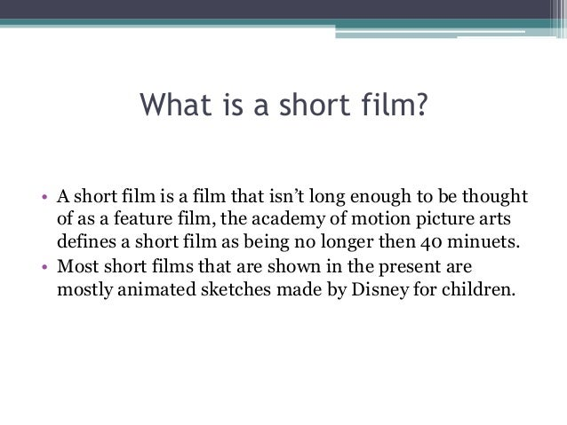 What is a short film? • A short film is a film that isn't long enough to be thought of as a feature film, the academy of m...