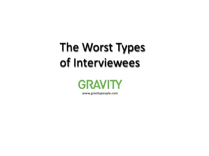 The Worst Types <br />of Interviewees<br />www.gravitypeople.com<br />
