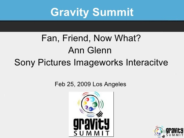 Gravity Summit Fan, Friend, Now What? Ann Glenn  Sony Pictures Imageworks Interacitve Feb 25, 2009 Los Angeles
