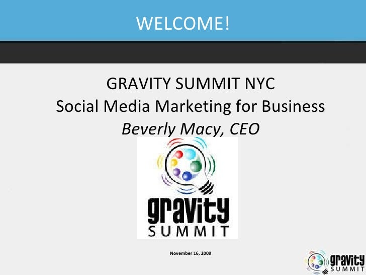 WELCOME! GRAVITY SUMMIT NYC Social Media Marketing for Business Beverly Macy, CEO November 16, 2009