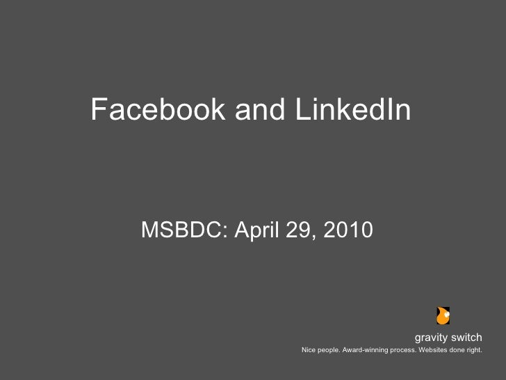 Facebook and LinkedIn <ul><li>MSBDC: April 29, 2010 </li></ul>gravity switch Nice people. Award-winning process. Websites ...
