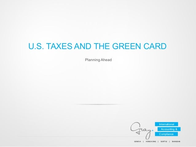 U.S. TAXES AND THE GREEN CARD Planning Ahead  International Accounting & Compliance GENEVA          |      ...