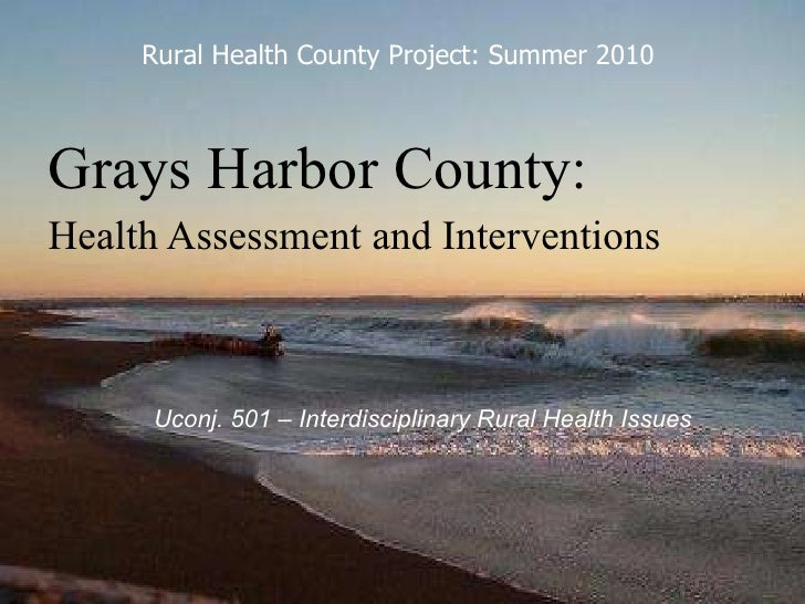 Grays Harbor County: Health Assessment and Interventions   Uconj. 501 – Interdisciplinary Rural Health Issues Rural Health...