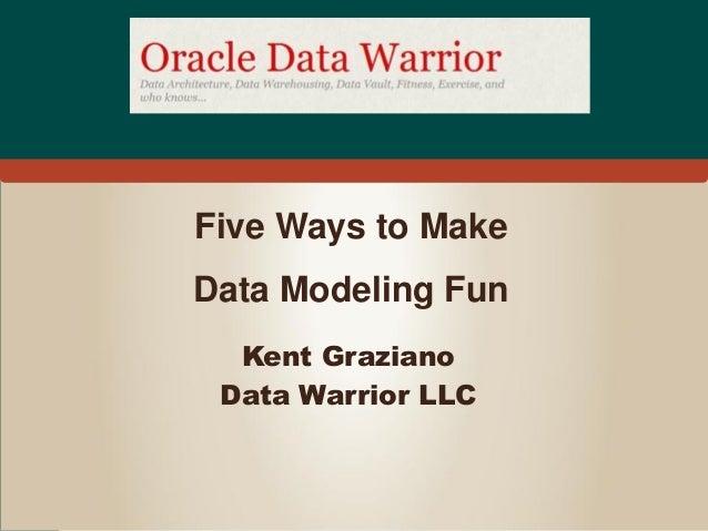 Five Ways to MakeData Modeling Fun  Kent Graziano Data Warrior LLC