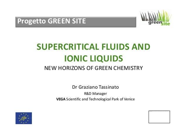 Progetto GREEN SITE  SUPERCRITICAL FLUIDS AND IONIC LIQUIDS NEW HORIZONS OF GREEN CHEMISTRY Dr Graziano Tassinato R&D Mana...