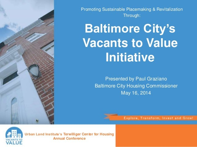 Presented by Paul Graziano Baltimore City Housing Commissioner May 16, 2014 Urban Land Institute's Terwilliger Center for ...