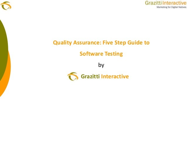Quality Assurance: Five Step Guide to          Software Testing                 by          Grazitti Interactive
