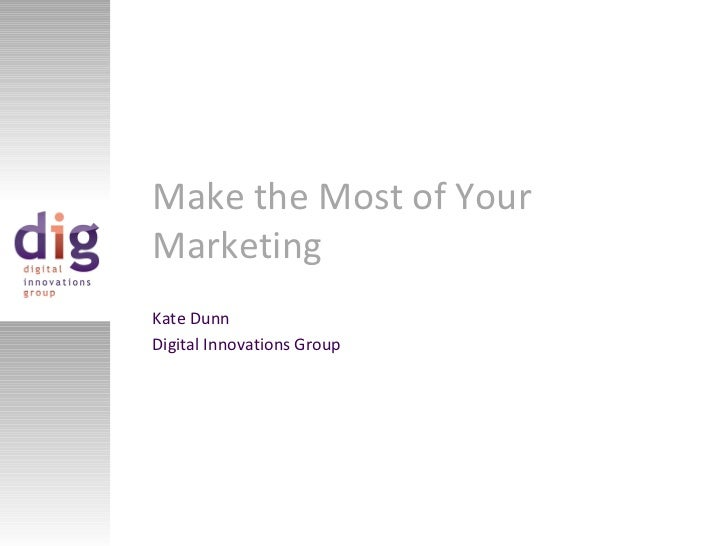 Make the Most of Your Marketing Kate Dunn Digital Innovations Group