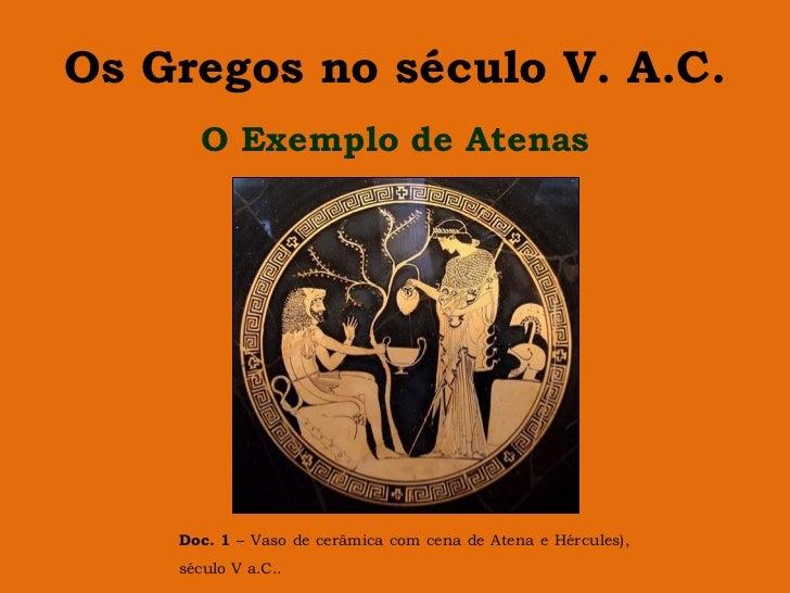 Os Gregos no século V. A.C.      O Exemplo de Atenas    Doc. 1 – Vaso de cerâmica com cena de Atena e Hércules),    século...