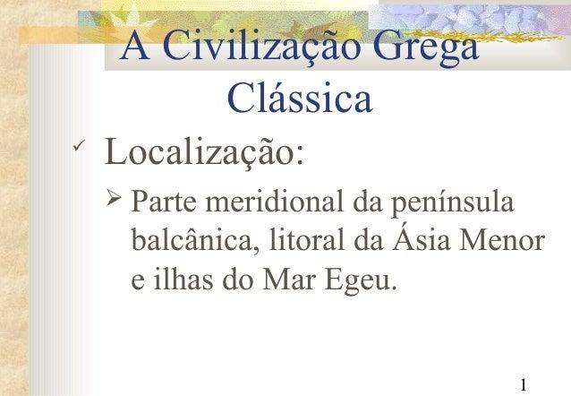 1 A Civilização Grega Clássica  Localização:  Parte meridional da península balcânica, litoral da Ásia Menor e ilhas do ...