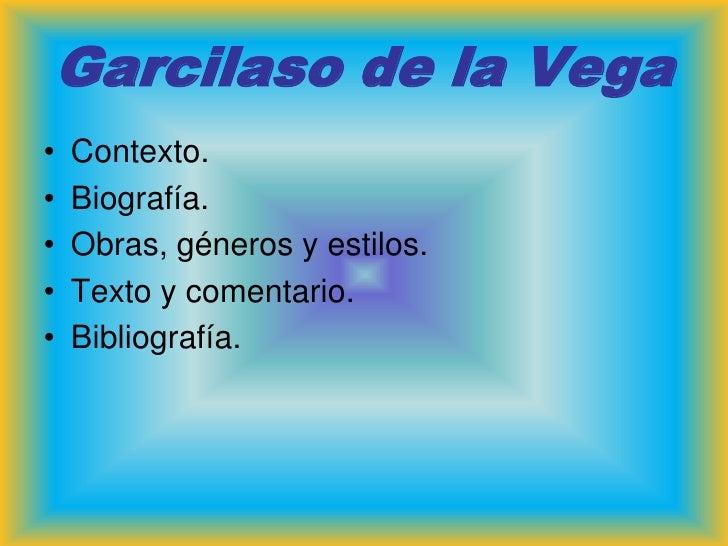 Garcilaso de la Vega•   Contexto.•   Biografía.•   Obras, géneros y estilos.•   Texto y comentario.•   Bibliografía.