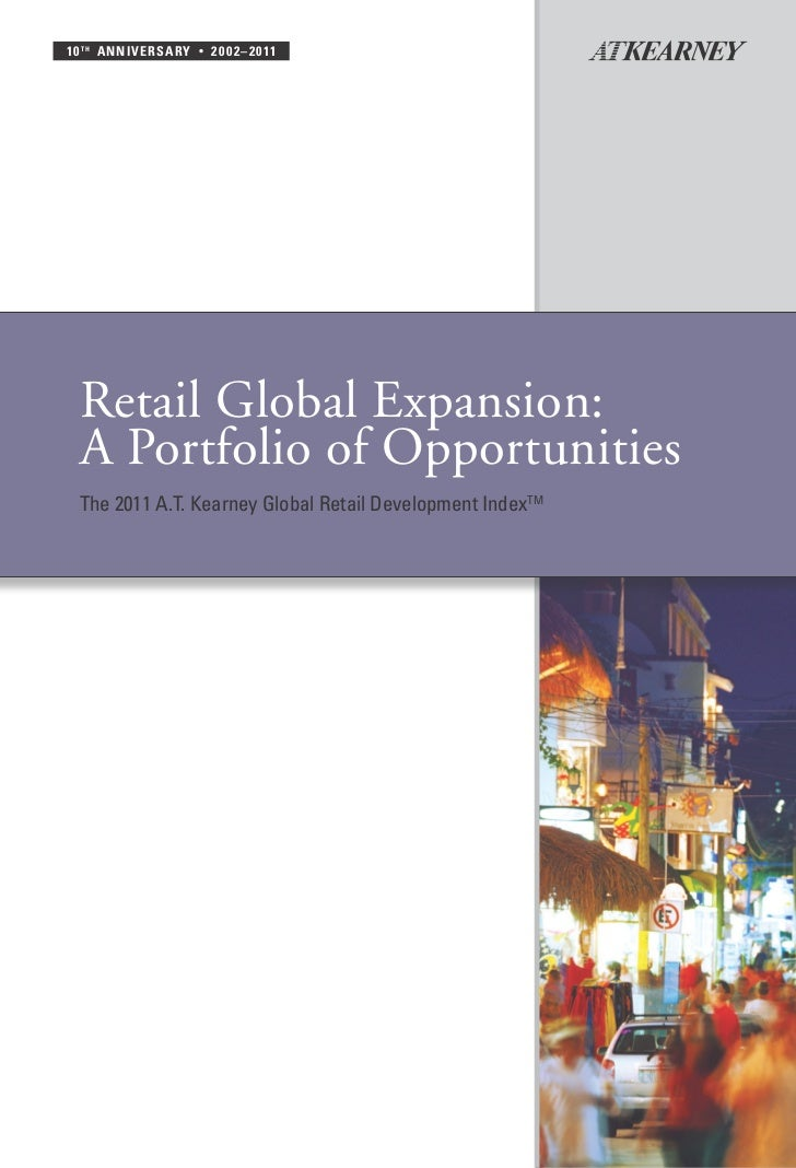10 t h a nni v ersa ry   •   2 0 0 2 – 2 0 11  Retail Global Expansion:  A Portfolio of Opportunities  The 2011 A.T. Kearn...