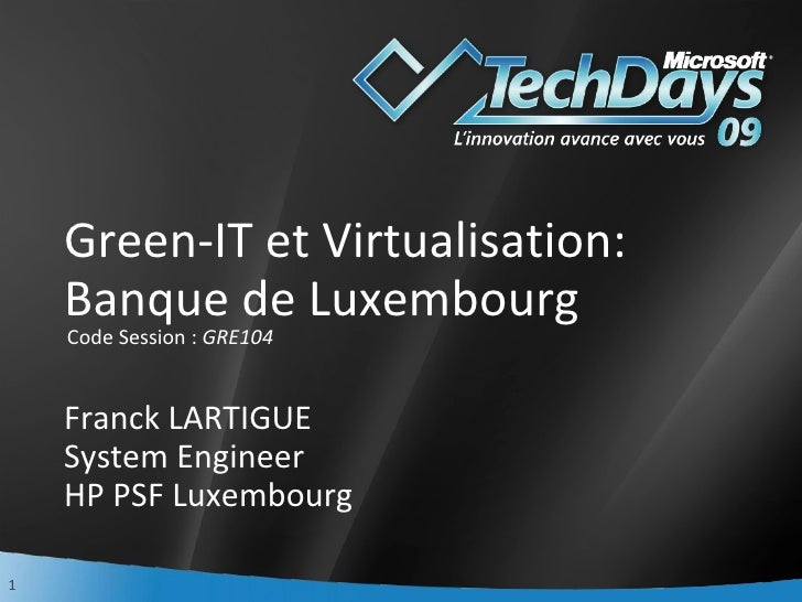 Green-IT et Virtualisation: Banque de Luxembourg Franck LARTIGUE System Engineer HP PSF Luxembourg <ul><li>Code Session : ...