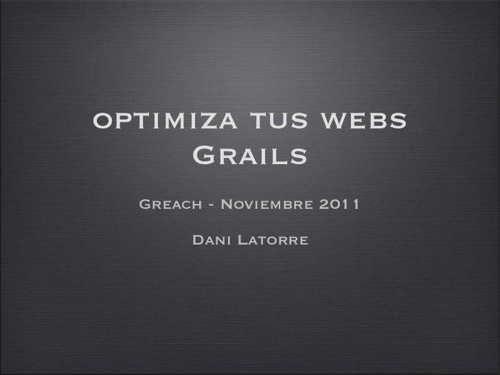 optimiza tus webs Grails <ul><li>Greach - Noviembre 2011 </li></ul><ul><li>Dani Latorre </li></ul>
