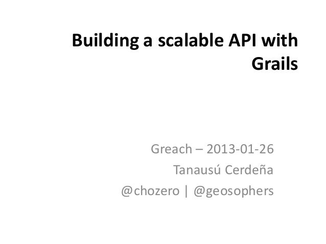 Building a scalable API with                      Grails         Greach – 2013-01-26             Tanausú Cerdeña      @cho...