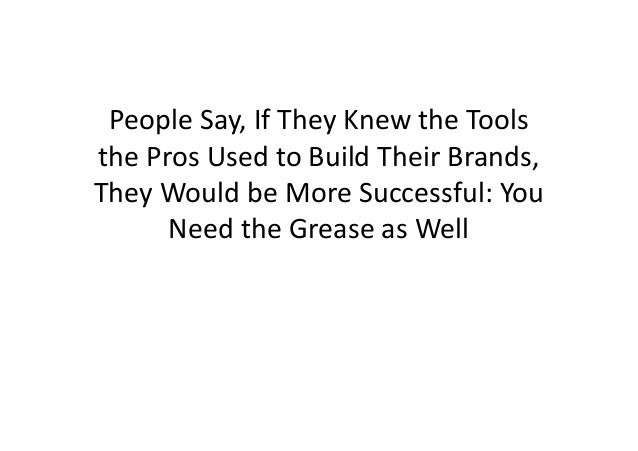 People Say, If They Knew the Tools the Pros Used to Build Their Brands, They Would be More Successful: You Need the Grease...