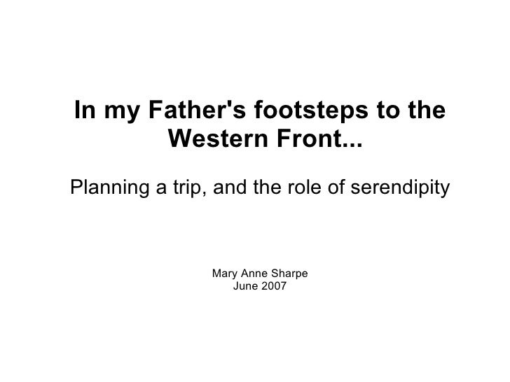<ul><ul><li>In my Father's footsteps to the Western Front... </li></ul></ul><ul><ul><li>Planning a trip, and the role of s...
