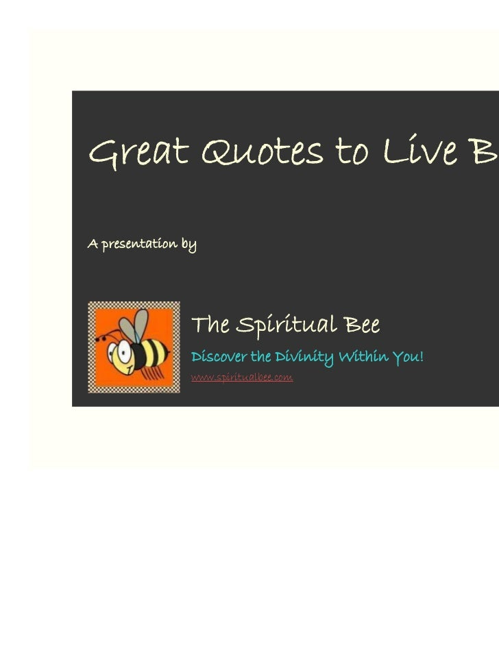 Great Quotes to Live By!A presentation by                The Spiritual Bee                Discover the Divinity Within You...