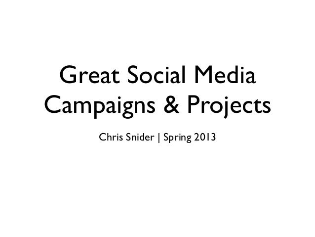 Great Social Media Campaigns & Projects Chris Snider | Spring 2013