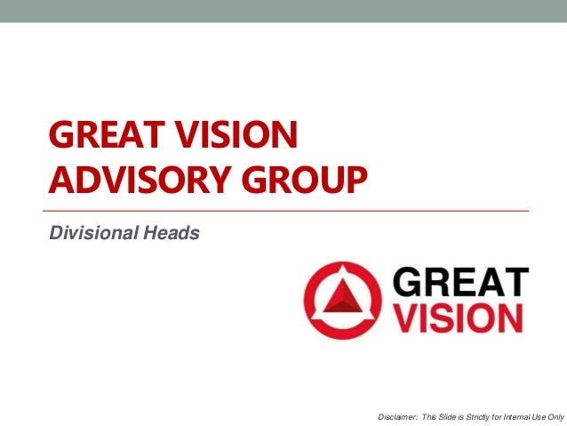 GREAT VISION  ADVISORY GROUP  Divisional Heads  Disclaimer: This Slide is Strictly for Internal Use Only