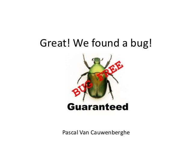Great! We found a bug!    Pascal Van Cauwenberghe