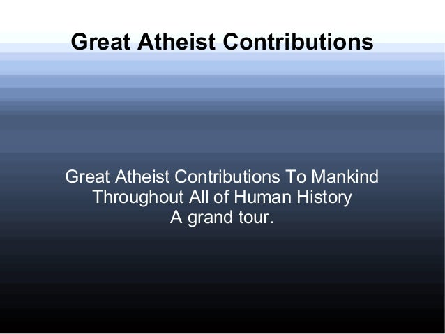 Great Atheist Contributions Great Atheist Contributions To Mankind Throughout All of Human History A grand tour.