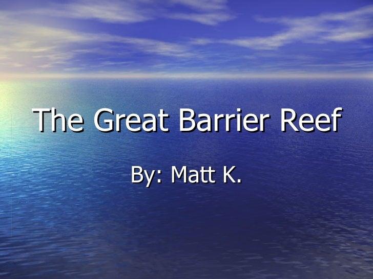 The Great Barrier Reef By: Matt K.