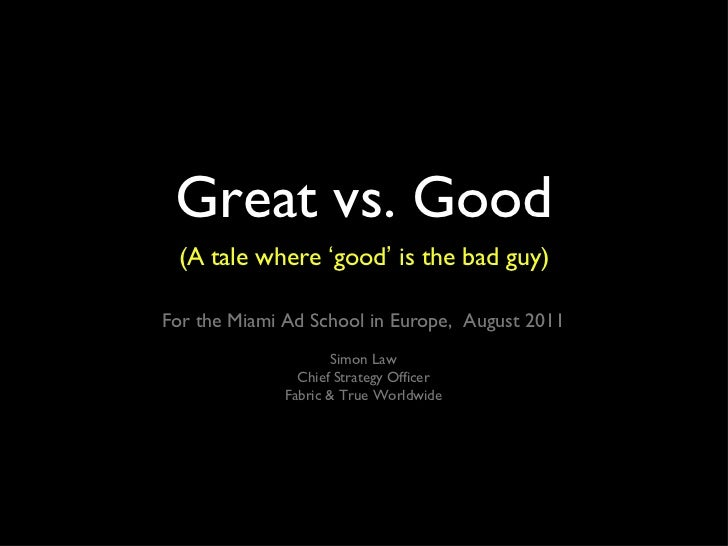 Great vs. Good <ul><li>(A tale where  ' good '  is the bad guy) </li></ul>For the Miami Ad School in Europe,  August 2011 ...