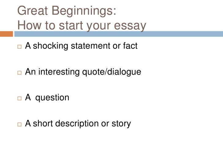 Great Beginnings: How to start your essay<br />A shocking statement or fact<br />An interesting quote/dialogue<br />A  que...