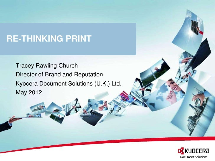 RE-THINKING PRINT Tracey Rawling Church Director of Brand and Reputation Kyocera Document Solutions (U.K.) Ltd. May 2012