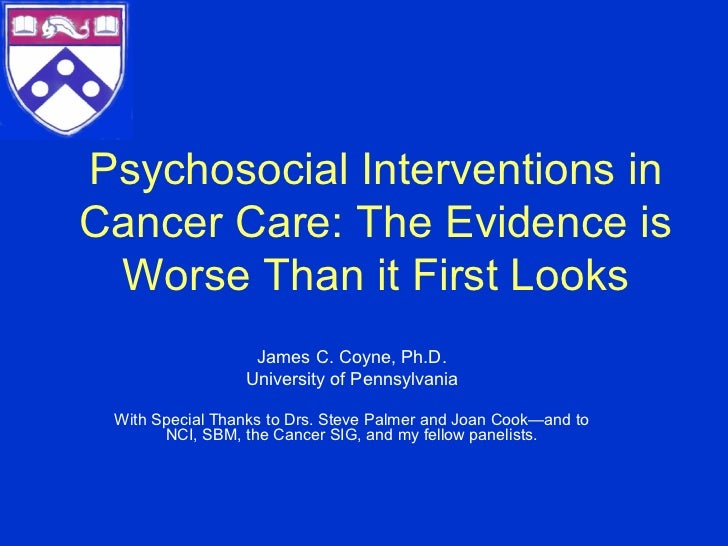 Psychosocial Interventions inCancer Care: The Evidence is Worse Than it First Looks                  James C. Coyne, Ph.D....