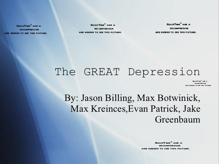 The GREAT Depression By: Jason Billing, Max Botwinick, Max Kreinces,Evan Patrick, Jake Greenbaum