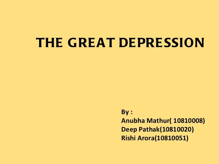 THE GREAT DEPRESSION By : Anubha Mathur( 10810008) Deep Pathak(10810020) Rishi Arora(10810051)