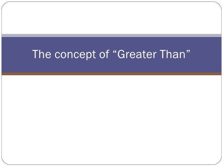 "The concept of ""Greater Than"""