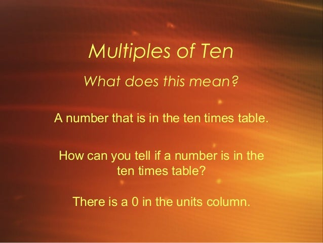 Multiples of TenWhat does this mean?A number that is in the ten times table.How can you tell if a number is in theten time...
