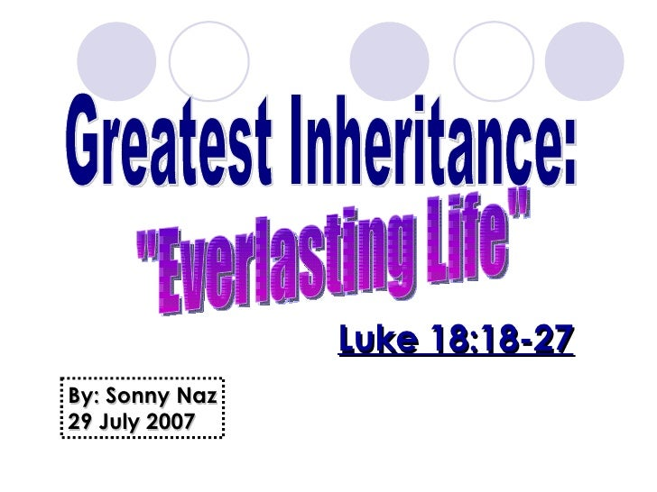 "Greatest Inheritance: ""Everlasting Life"" Luke 18:18-27 By: Sonny Naz 29 July 2007"